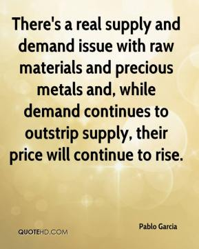 Pablo Garcia  - There's a real supply and demand issue with raw materials and precious metals and, while demand continues to outstrip supply, their price will continue to rise.