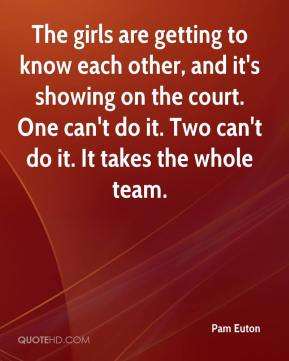 The girls are getting to know each other, and it's showing on the court. One can't do it. Two can't do it. It takes the whole team.