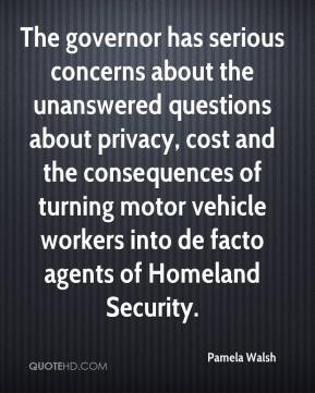 Pamela Walsh  - The governor has serious concerns about the unanswered questions about privacy, cost and the consequences of turning motor vehicle workers into de facto agents of Homeland Security.