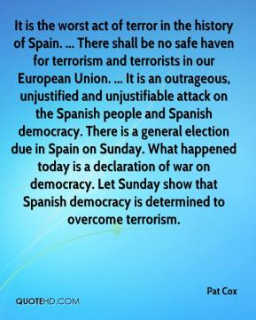 Pat Cox  - It is the worst act of terror in the history of Spain. ... There shall be no safe haven for terrorism and terrorists in our European Union. ... It is an outrageous, unjustified and unjustifiable attack on the Spanish people and Spanish democracy. There is a general election due in Spain on Sunday. What happened today is a declaration of war on democracy. Let Sunday show that Spanish democracy is determined to overcome terrorism.