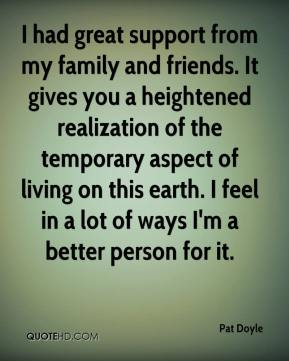 Pat Doyle  - I had great support from my family and friends. It gives you a heightened realization of the temporary aspect of living on this earth. I feel in a lot of ways I'm a better person for it.