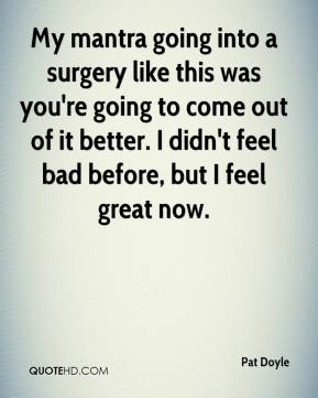 Pat Doyle  - My mantra going into a surgery like this was you're going to come out of it better. I didn't feel bad before, but I feel great now.