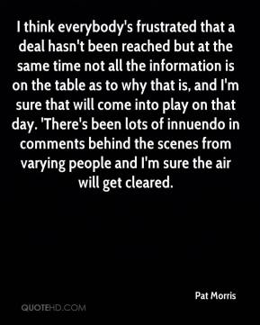 Pat Morris  - I think everybody's frustrated that a deal hasn't been reached but at the same time not all the information is on the table as to why that is, and I'm sure that will come into play on that day. 'There's been lots of innuendo in comments behind the scenes from varying people and I'm sure the air will get cleared.