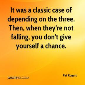 Pat Rogers  - It was a classic case of depending on the three. Then, when they're not falling, you don't give yourself a chance.