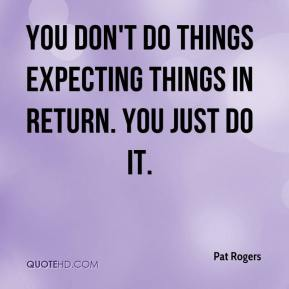 Pat Rogers  - You don't do things expecting things in return. You just do it.
