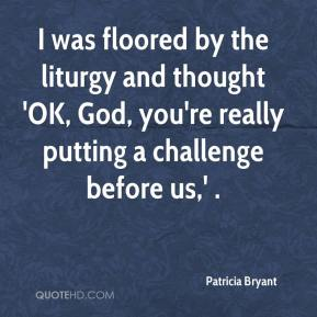 Patricia Bryant  - I was floored by the liturgy and thought 'OK, God, you're really putting a challenge before us,' .