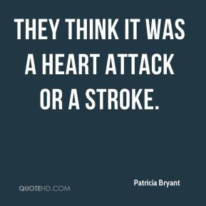 Patricia Bryant  - They think it was a heart attack or a stroke.