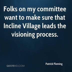 Patrick Fleming  - Folks on my committee want to make sure that Incline Village leads the visioning process.