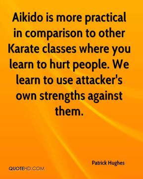Aikido is more practical in comparison to other Karate classes where you learn to hurt people. We learn to use attacker's own strengths against them.
