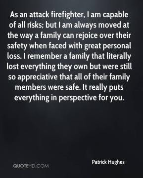 As an attack firefighter, I am capable of all risks; but I am always moved at the way a family can rejoice over their safety when faced with great personal loss. I remember a family that literally lost everything they own but were still so appreciative that all of their family members were safe. It really puts everything in perspective for you.
