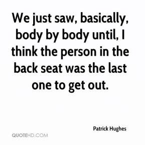 Patrick Hughes  - We just saw, basically, body by body until, I think the person in the back seat was the last one to get out.