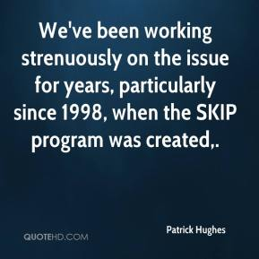 We've been working strenuously on the issue for years, particularly since 1998, when the SKIP program was created.