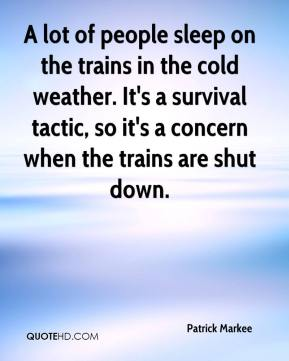 Patrick Markee  - A lot of people sleep on the trains in the cold weather. It's a survival tactic, so it's a concern when the trains are shut down.