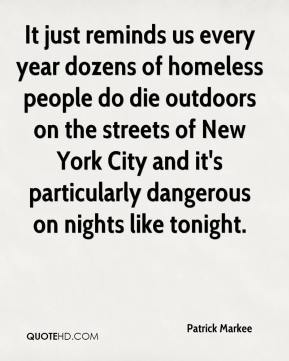 Patrick Markee  - It just reminds us every year dozens of homeless people do die outdoors on the streets of New York City and it's particularly dangerous on nights like tonight.
