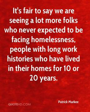 Patrick Markee  - It's fair to say we are seeing a lot more folks who never expected to be facing homelessness, people with long work histories who have lived in their homes for 10 or 20 years.