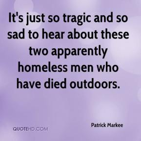 Patrick Markee  - It's just so tragic and so sad to hear about these two apparently homeless men who have died outdoors.
