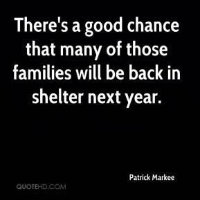 Patrick Markee  - There's a good chance that many of those families will be back in shelter next year.