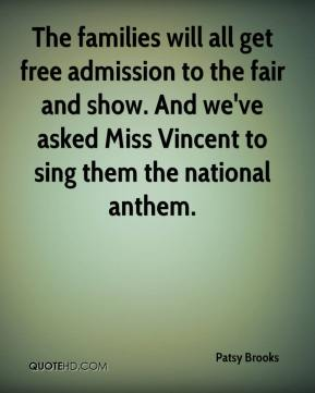 Patsy Brooks  - The families will all get free admission to the fair and show. And we've asked Miss Vincent to sing them the national anthem.