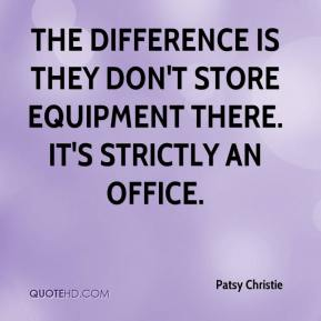 Patsy Christie  - The difference is they don't store equipment there. It's strictly an office.