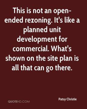Patsy Christie  - This is not an open-ended rezoning. It's like a planned unit development for commercial. What's shown on the site plan is all that can go there.