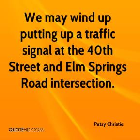 Patsy Christie  - We may wind up putting up a traffic signal at the 40th Street and Elm Springs Road intersection.