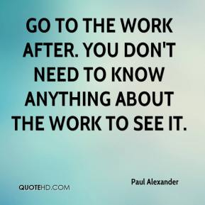 Go to the work after. You don't need to know anything about the work to see it.