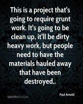 Paul Arnold  - This is a project that's going to require grunt work. It's going to be clean up, it'll be dirty heavy work, but people need to have the materials hauled away that have been destroyed.
