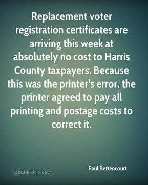 Paul Bettencourt  - Replacement voter registration certificates are arriving this week at absolutely no cost to Harris County taxpayers. Because this was the printer's error, the printer agreed to pay all printing and postage costs to correct it.