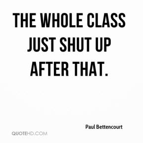 Paul Bettencourt  - The whole class just shut up after that.