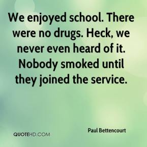 Paul Bettencourt  - We enjoyed school. There were no drugs. Heck, we never even heard of it. Nobody smoked until they joined the service.