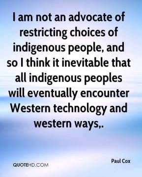 Paul Cox  - I am not an advocate of restricting choices of indigenous people, and so I think it inevitable that all indigenous peoples will eventually encounter Western technology and western ways.