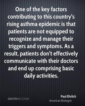 Paul Ehrlich  - One of the key factors contributing to this country's rising asthma epidemic is that patients are not equipped to recognize and manage their triggers and symptoms. As a result, patients don't effectively communicate with their doctors and end up comprising basic daily activities.