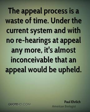 Paul Ehrlich  - The appeal process is a waste of time. Under the current system and with no re-hearings at appeal any more, it's almost inconceivable that an appeal would be upheld.