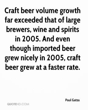 Paul Gatza  - Craft beer volume growth far exceeded that of large brewers, wine and spirits in 2005. And even though imported beer grew nicely in 2005, craft beer grew at a faster rate.
