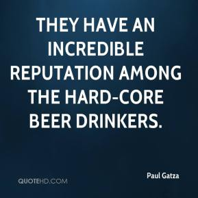 Paul Gatza  - They have an incredible reputation among the hard-core beer drinkers.