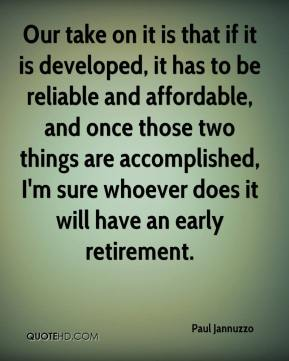 Our take on it is that if it is developed, it has to be reliable and affordable, and once those two things are accomplished, I'm sure whoever does it will have an early retirement.
