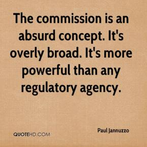 The commission is an absurd concept. It's overly broad. It's more powerful than any regulatory agency.