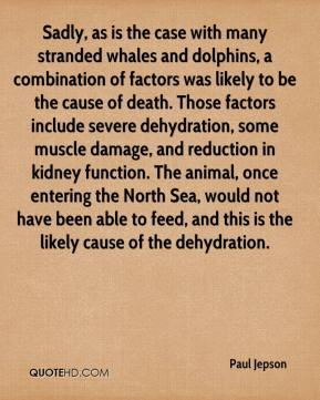 Paul Jepson  - Sadly, as is the case with many stranded whales and dolphins, a combination of factors was likely to be the cause of death. Those factors include severe dehydration, some muscle damage, and reduction in kidney function. The animal, once entering the North Sea, would not have been able to feed, and this is the likely cause of the dehydration.