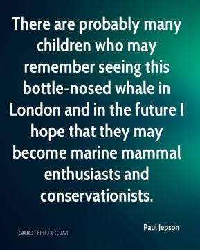 Paul Jepson  - There are probably many children who may remember seeing this bottle-nosed whale in London and in the future I hope that they may become marine mammal enthusiasts and conservationists.
