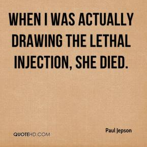 Paul Jepson  - When I was actually drawing the lethal injection, she died.