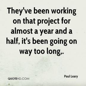 Paul Leary  - They've been working on that project for almost a year and a half, it's been going on way too long.