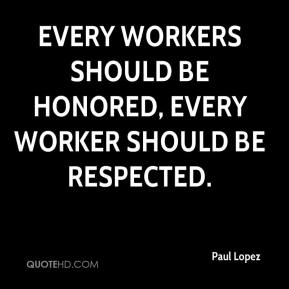 Paul Lopez  - Every workers should be honored, every worker should be respected.