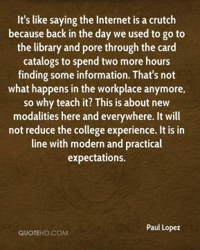 Paul Lopez  - It's like saying the Internet is a crutch because back in the day we used to go to the library and pore through the card catalogs to spend two more hours finding some information. That's not what happens in the workplace anymore, so why teach it? This is about new modalities here and everywhere. It will not reduce the college experience. It is in line with modern and practical expectations.