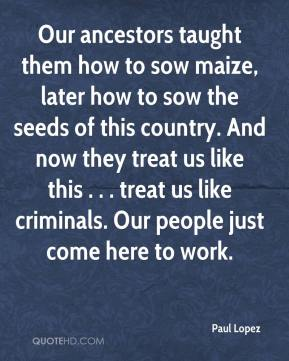 Paul Lopez  - Our ancestors taught them how to sow maize, later how to sow the seeds of this country. And now they treat us like this . . . treat us like criminals. Our people just come here to work.
