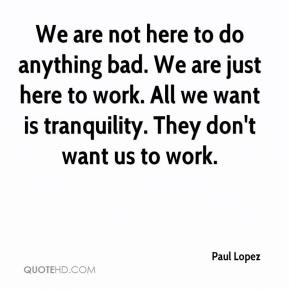 Paul Lopez  - We are not here to do anything bad. We are just here to work. All we want is tranquility. They don't want us to work.