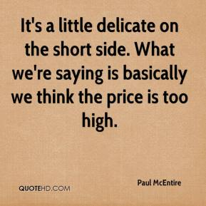 Paul McEntire  - It's a little delicate on the short side. What we're saying is basically we think the price is too high.