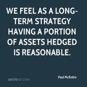 Paul McEntire  - We feel as a long-term strategy having a portion of assets hedged is reasonable.