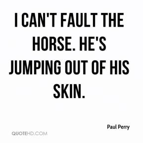 Paul Perry  - I can't fault the horse. He's jumping out of his skin.