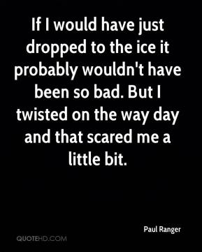 Paul Ranger  - If I would have just dropped to the ice it probably wouldn't have been so bad. But I twisted on the way day and that scared me a little bit.