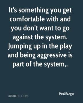 Paul Ranger  - It's something you get comfortable with and you don't want to go against the system. Jumping up in the play and being aggressive is part of the system.